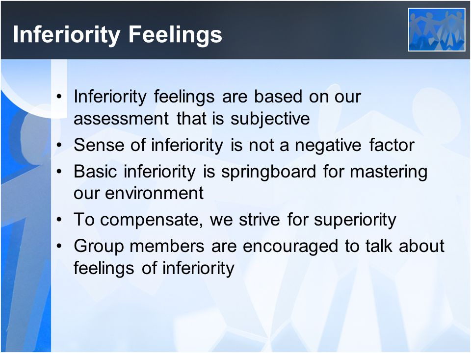 Inferiority Feelings Inferiority feelings are based on our assessment that is subjective. Sense of inferiority is not a negative factor.