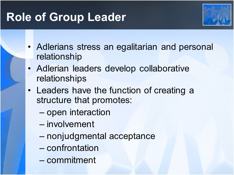 Role of Group Leader Adlerians stress an egalitarian and personal relationship. Adlerian leaders develop collaborative relationships.