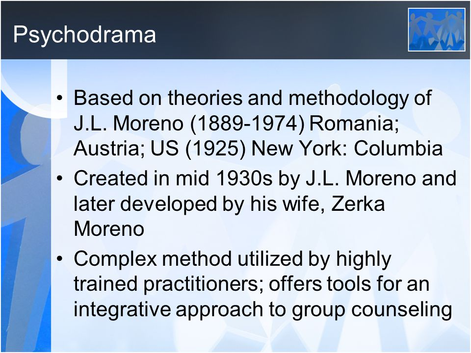 Psychodrama Based on theories and methodology of J.L. Moreno (1889-1974) Romania; Austria; US (1925) New York: Columbia.