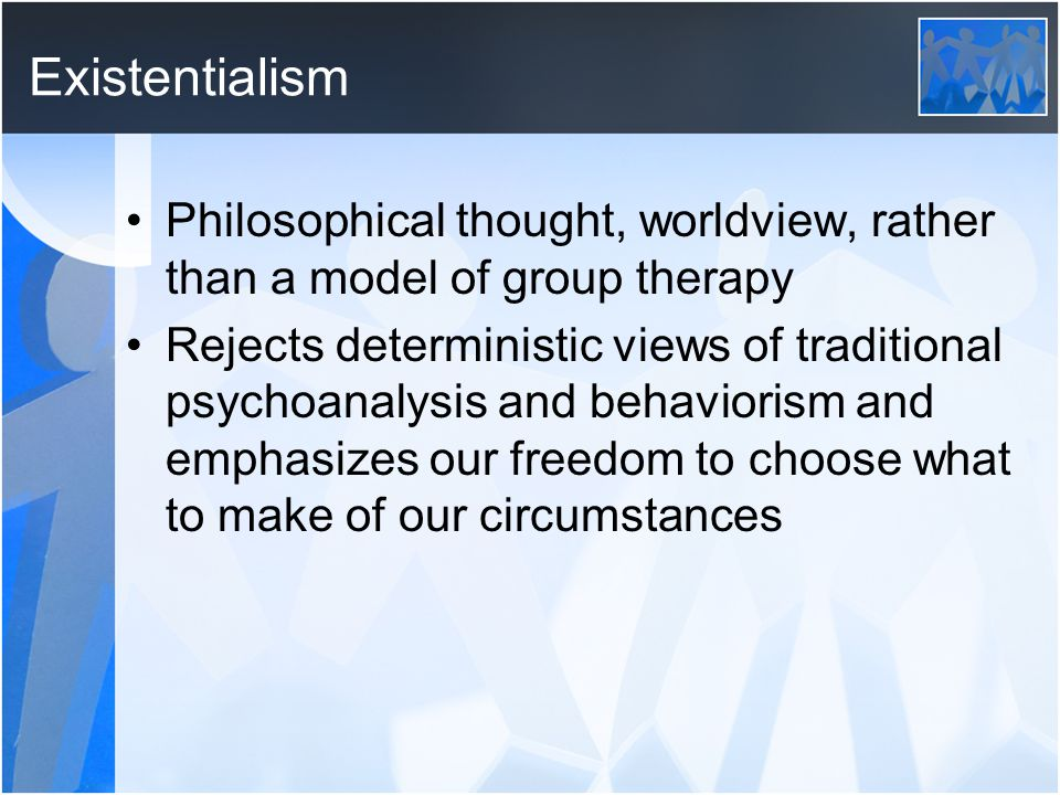 Existentialism Philosophical thought, worldview, rather than a model of group therapy.
