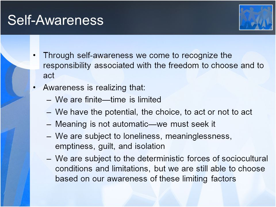 Self-Awareness Through self-awareness we come to recognize the responsibility associated with the freedom to choose and to act.