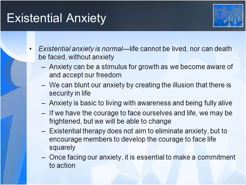 Existential Anxiety Existential anxiety is normal—life cannot be lived, nor can death be faced, without anxiety.