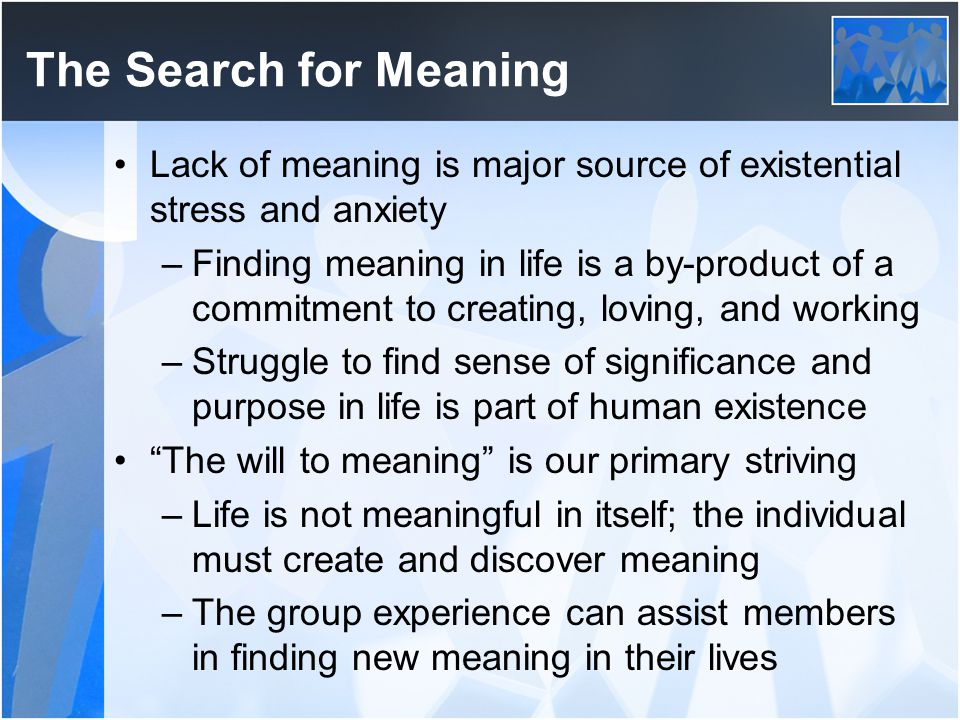 The Search for Meaning Lack of meaning is major source of existential stress and anxiety.