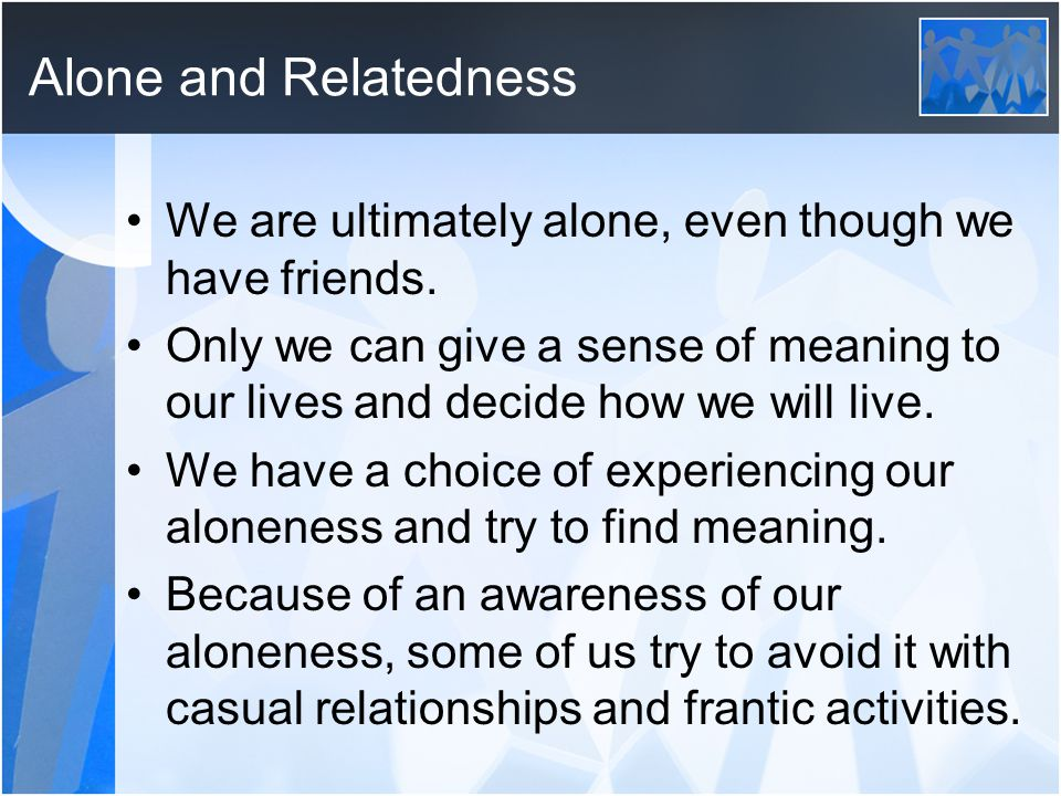 Alone and Relatedness We are ultimately alone, even though we have friends.
