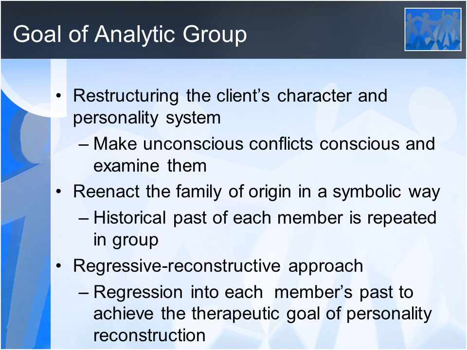 Goal of Analytic Group Restructuring the client's character and personality system. Make unconscious conflicts conscious and examine them.