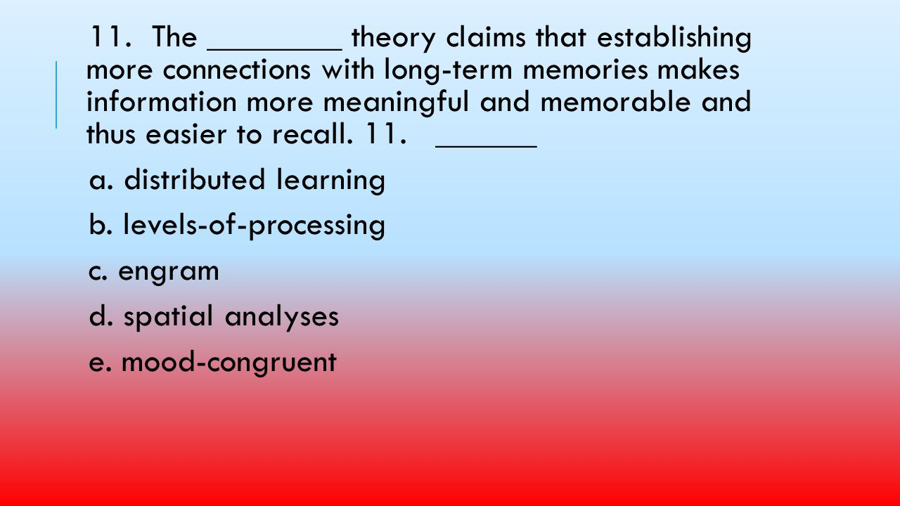 11. The ________ theory claims that establishing more connections with long-term memories makes information more meaningful and memorable and thus easier to recall. 11. ______