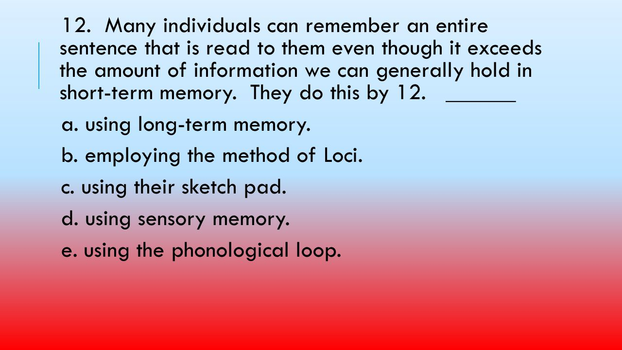 12. Many individuals can remember an entire sentence that is read to them even though it exceeds the amount of information we can generally hold in short-term memory. They do this by 12. ______