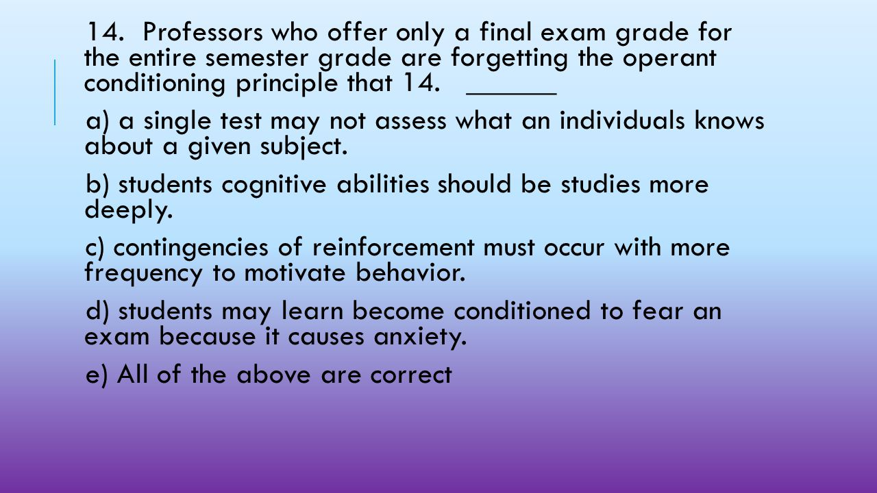 14. Professors who offer only a final exam grade for the entire semester grade are forgetting the operant conditioning principle that 14. ______