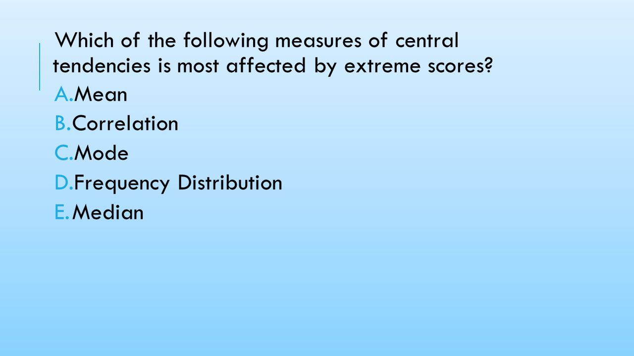 Which of the following measures of central tendencies is most affected by extreme scores