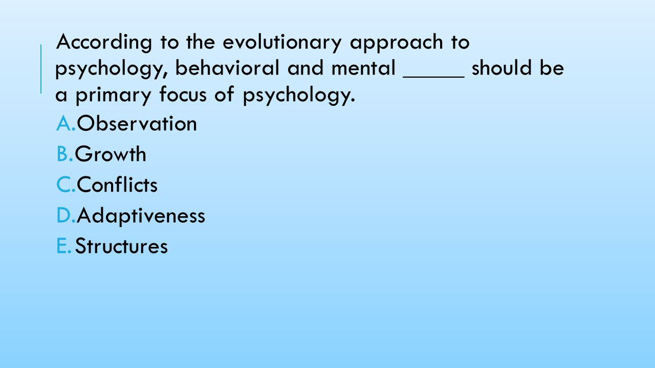 According to the evolutionary approach to psychology, behavioral and mental _____ should be a primary focus of psychology.