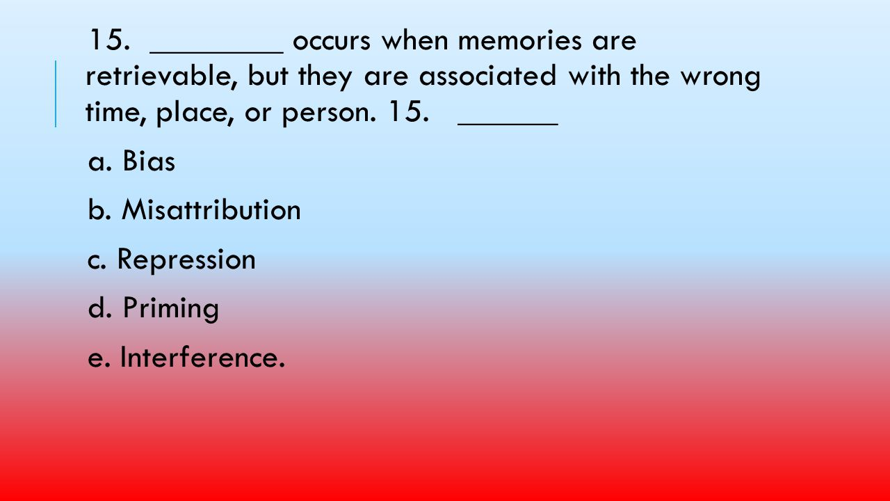 15. ________ occurs when memories are retrievable, but they are associated with the wrong time, place, or person. 15. ______