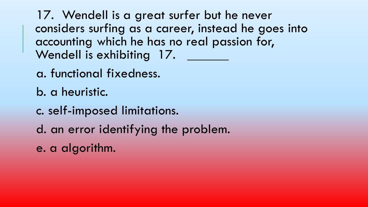 17. Wendell is a great surfer but he never considers surfing as a career, instead he goes into accounting which he has no real passion for, Wendell is exhibiting 17. ______