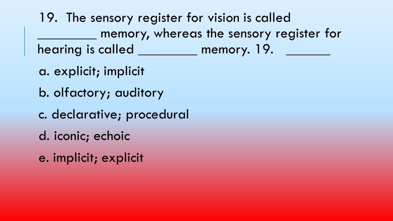 19. The sensory register for vision is called ________ memory, whereas the sensory register for hearing is called ________ memory. 19. ______