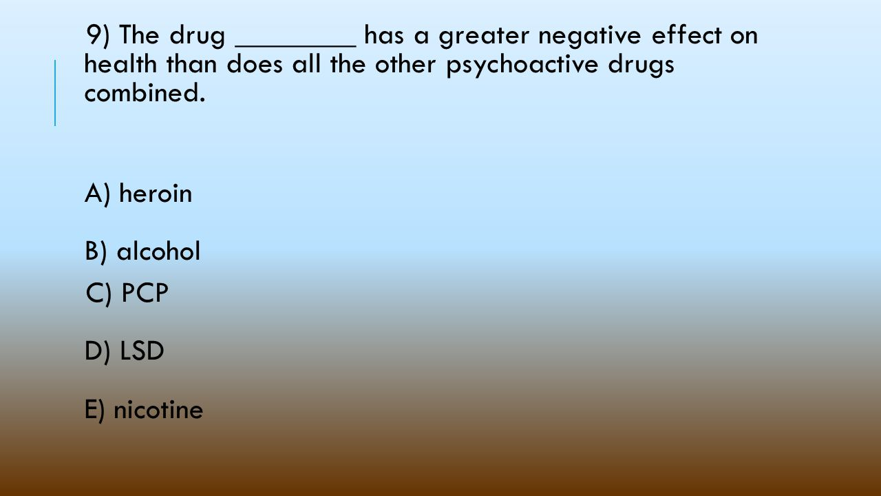 9) The drug ________ has a greater negative effect on health than does all the other psychoactive drugs combined.