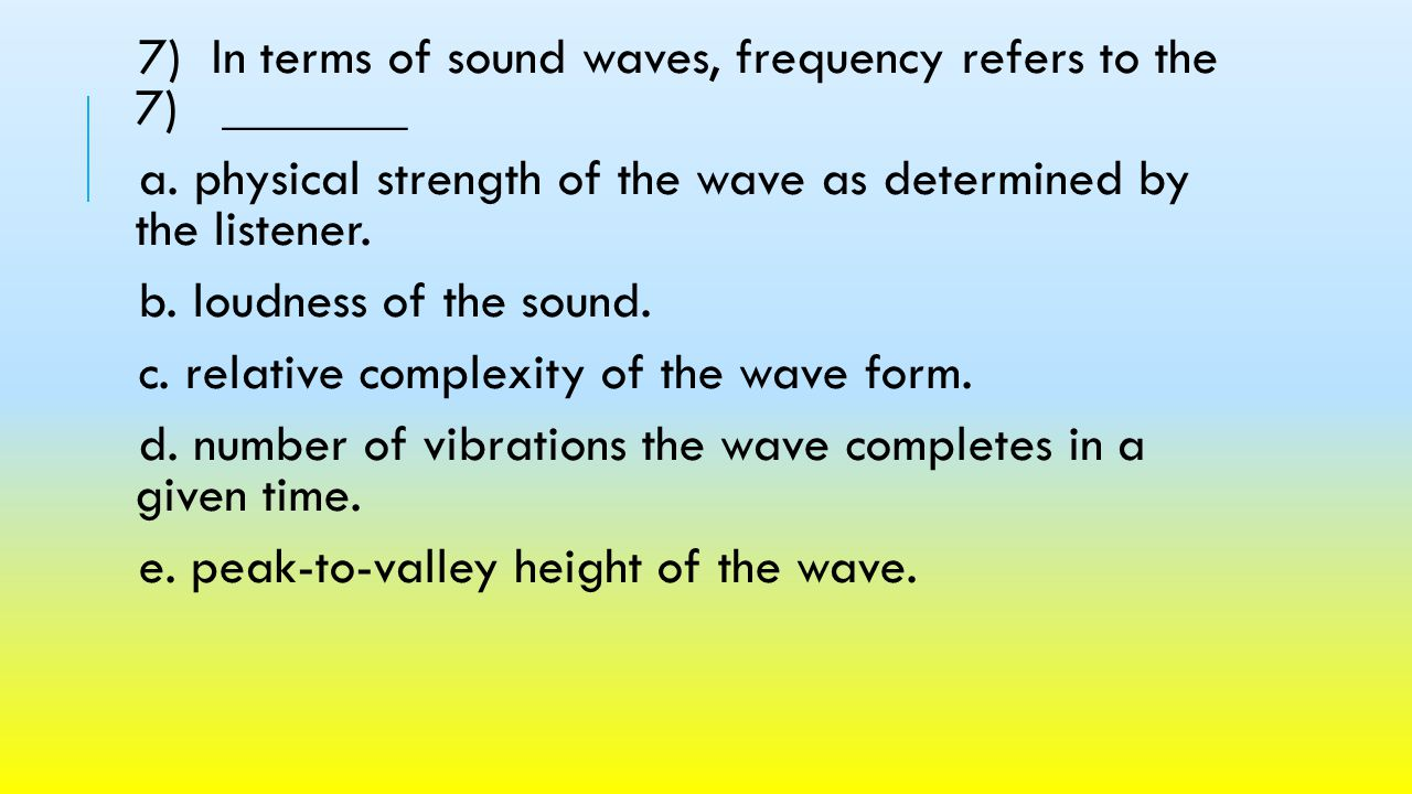 7) In terms of sound waves, frequency refers to the 7) _______