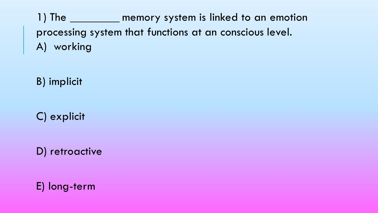 1) The ________ memory system is linked to an emotion processing system that functions at an conscious level. A) working