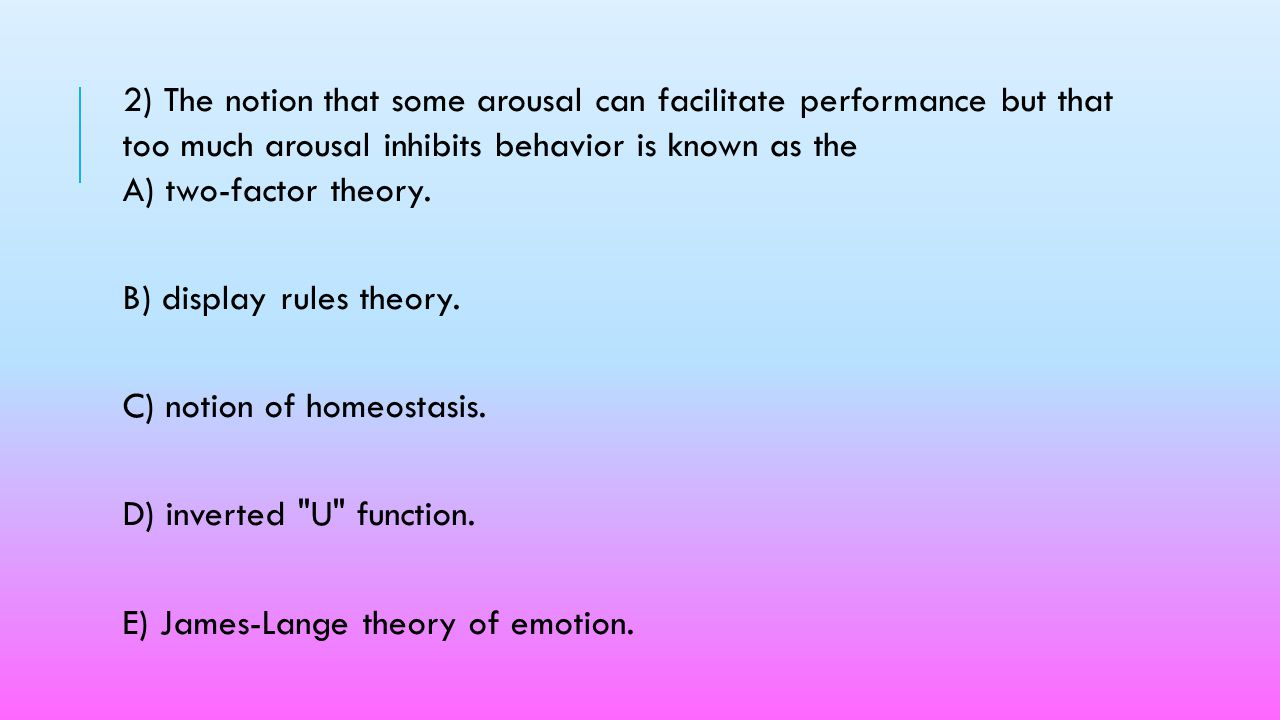 2) The notion that some arousal can facilitate performance but that too much arousal inhibits behavior is known as the A) two-factor theory.