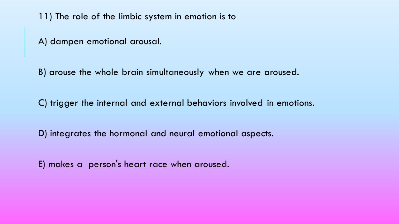 11) The role of the limbic system in emotion is to A) dampen emotional arousal.