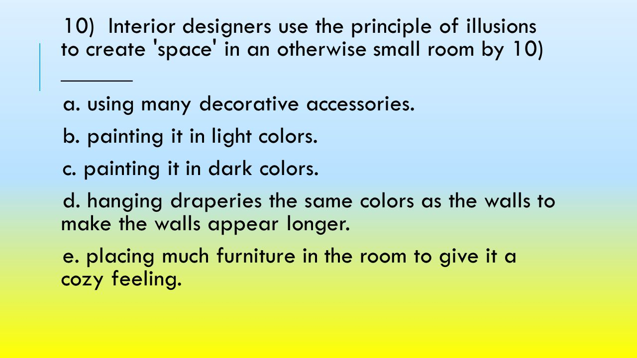 10) Interior designers use the principle of illusions to create space in an otherwise small room by 10) ______