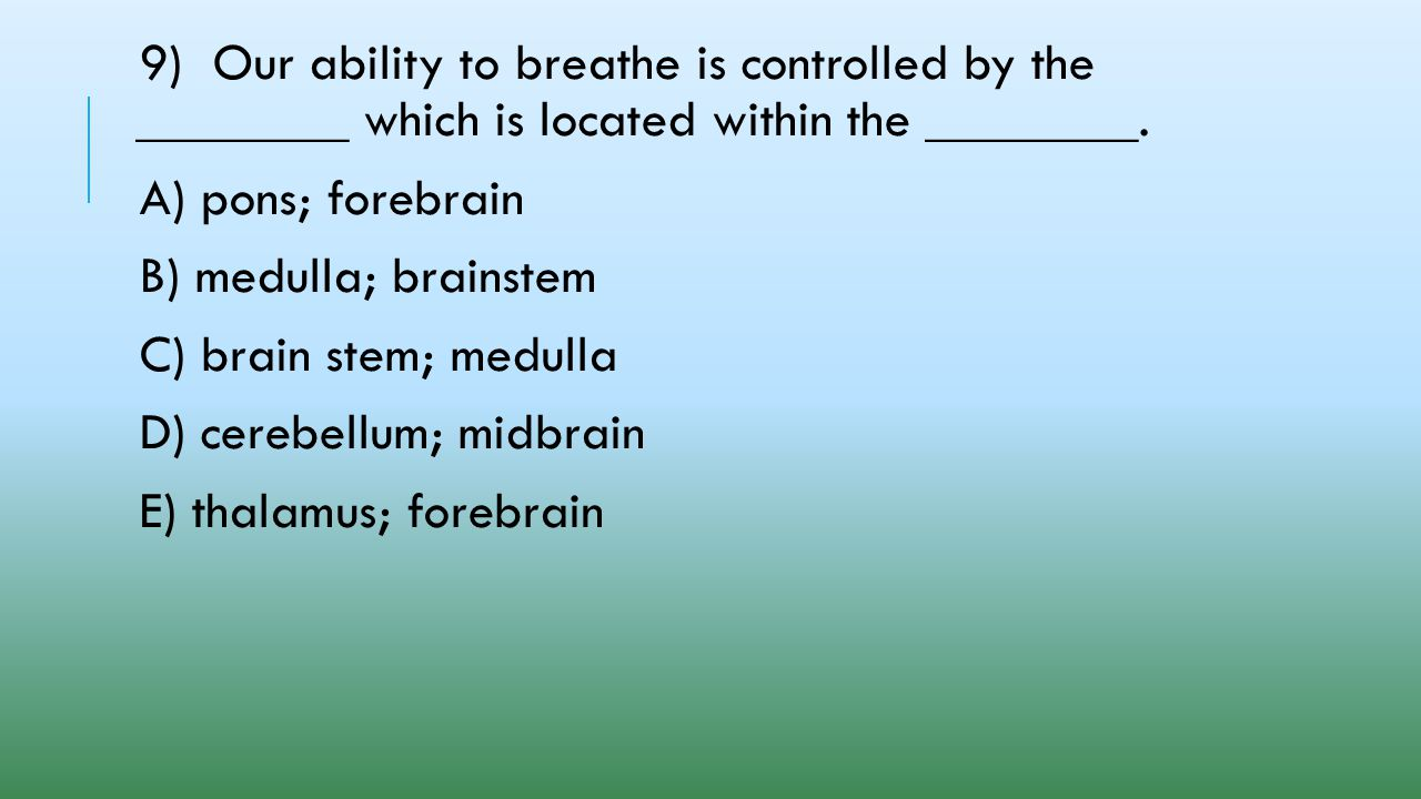 9) Our ability to breathe is controlled by the ________ which is located within the ________.