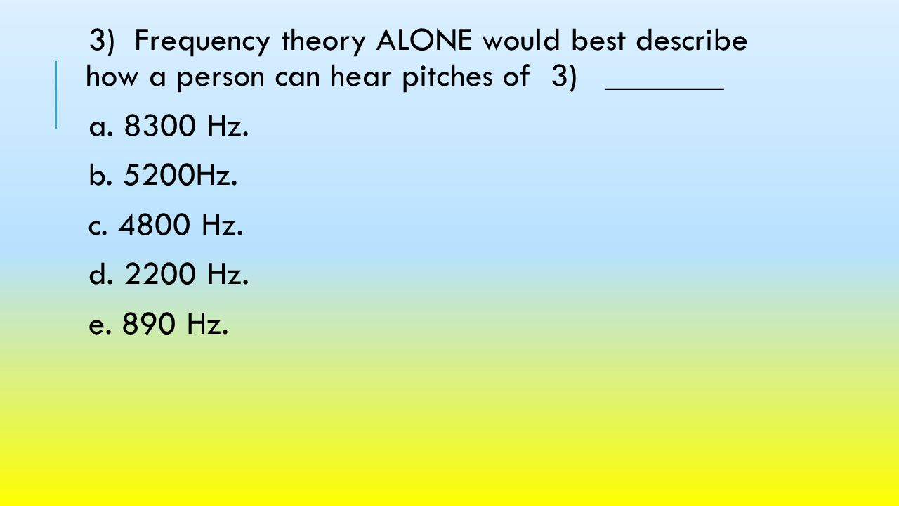 3) Frequency theory ALONE would best describe how a person can hear pitches of 3) _______