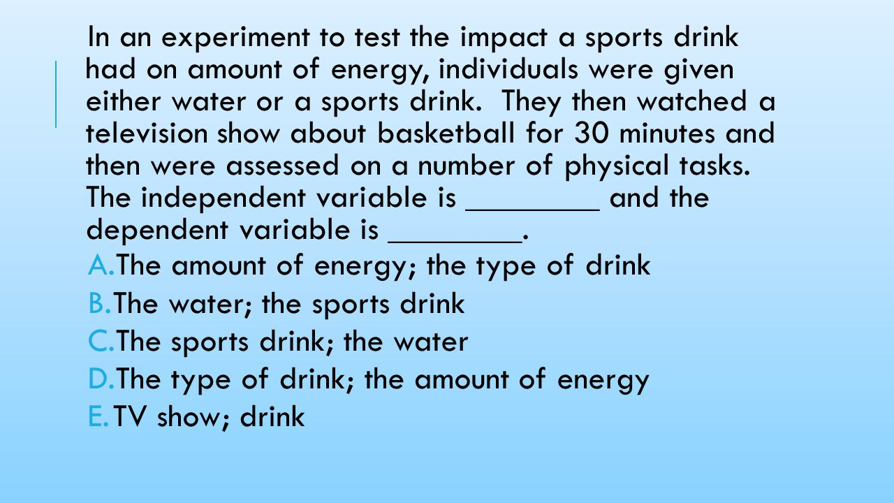 In an experiment to test the impact a sports drink had on amount of energy, individuals were given either water or a sports drink. They then watched a television show about basketball for 30 minutes and then were assessed on a number of physical tasks. The independent variable is ________ and the dependent variable is ________.