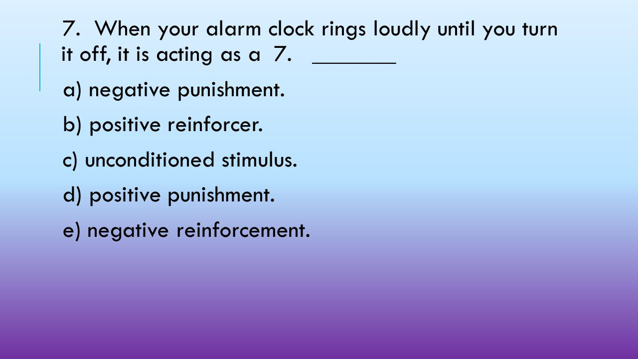 7. When your alarm clock rings loudly until you turn it off, it is acting as a 7. _______