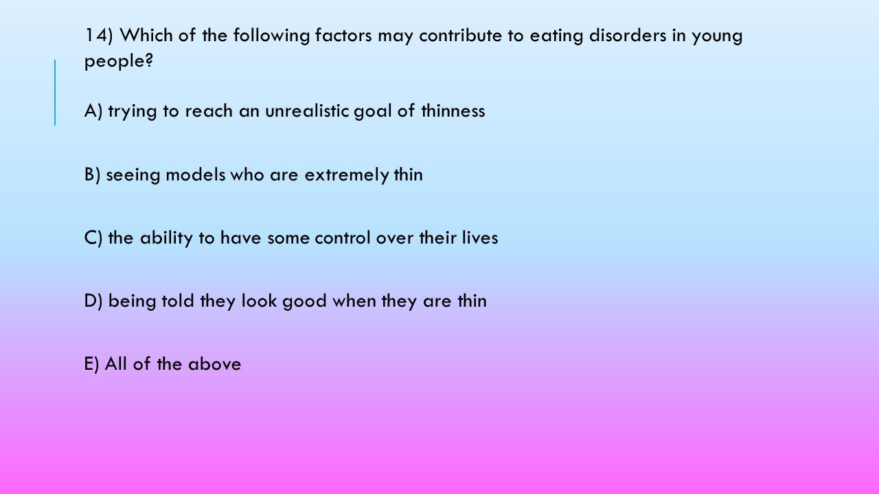 14) Which of the following factors may contribute to eating disorders in young people A) trying to reach an unrealistic goal of thinness