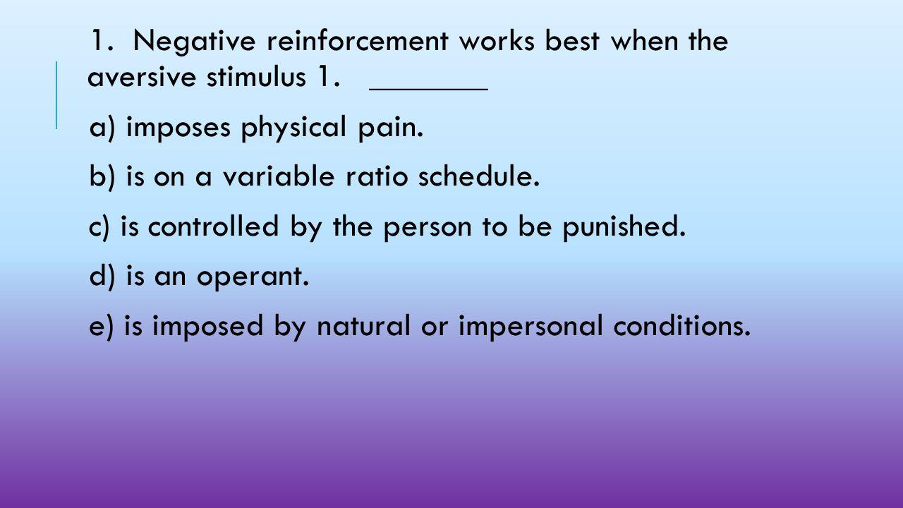 1. Negative reinforcement works best when the aversive stimulus 1
