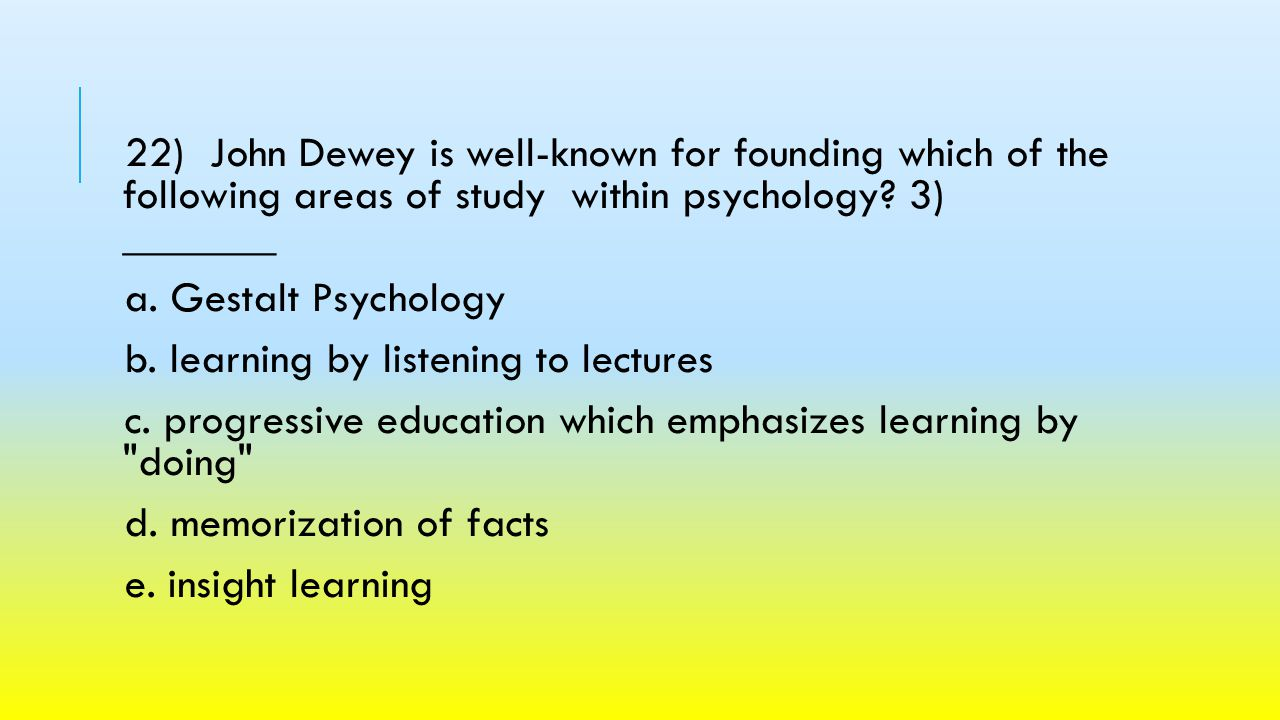 22) John Dewey is well-known for founding which of the following areas of study within psychology 3) _______.