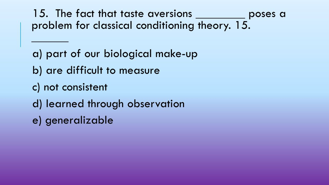 15. The fact that taste aversions ________ poses a problem for classical conditioning theory. 15. ______