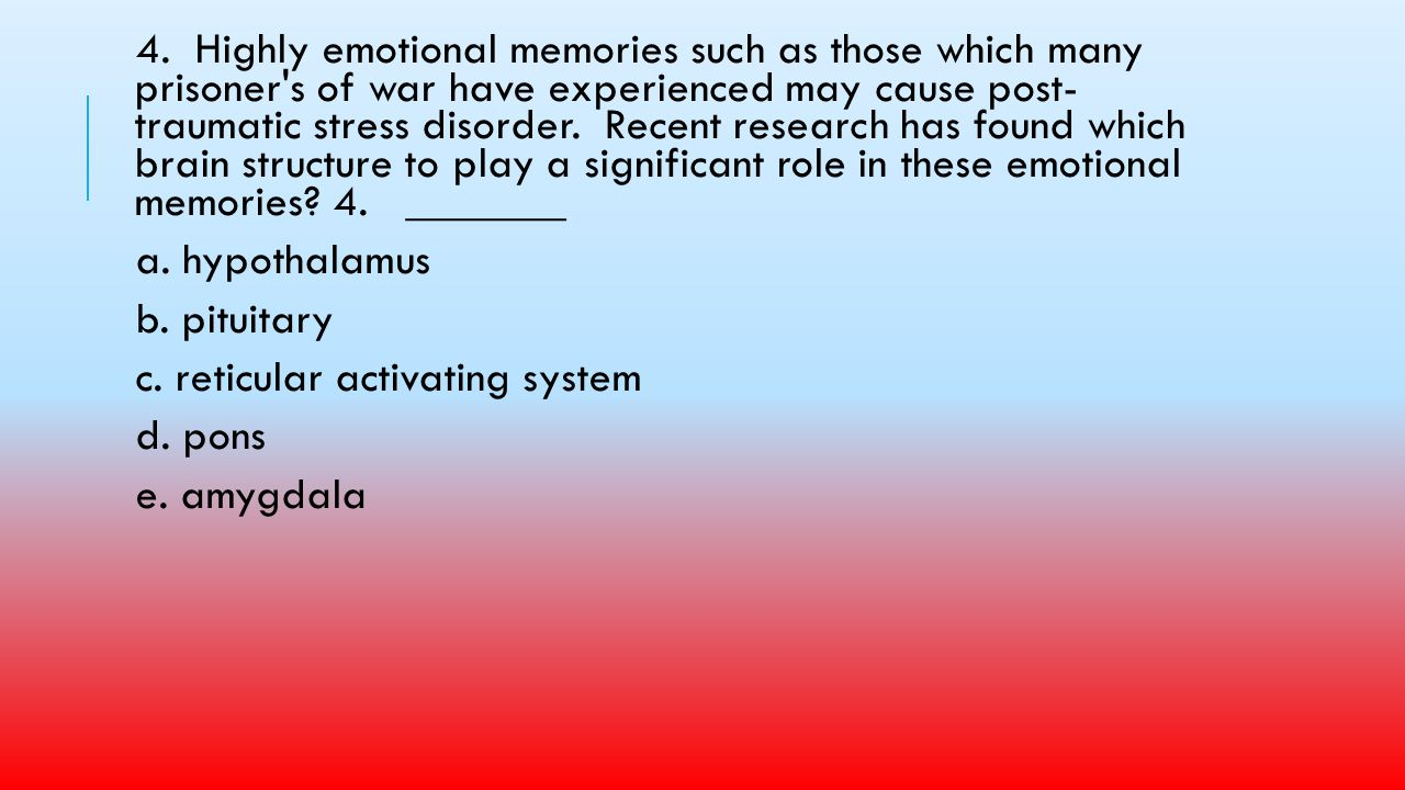 4. Highly emotional memories such as those which many prisoner s of war have experienced may cause post- traumatic stress disorder. Recent research has found which brain structure to play a significant role in these emotional memories 4. _______