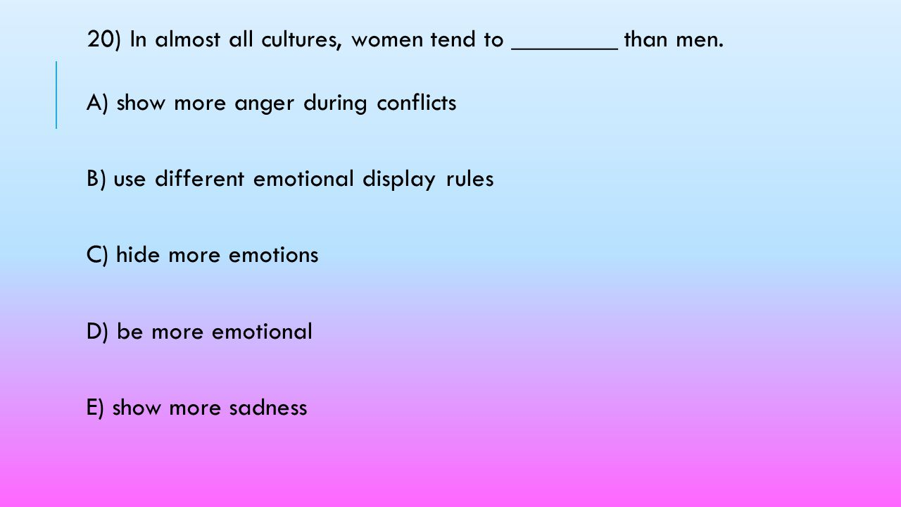 20) In almost all cultures, women tend to ________ than men