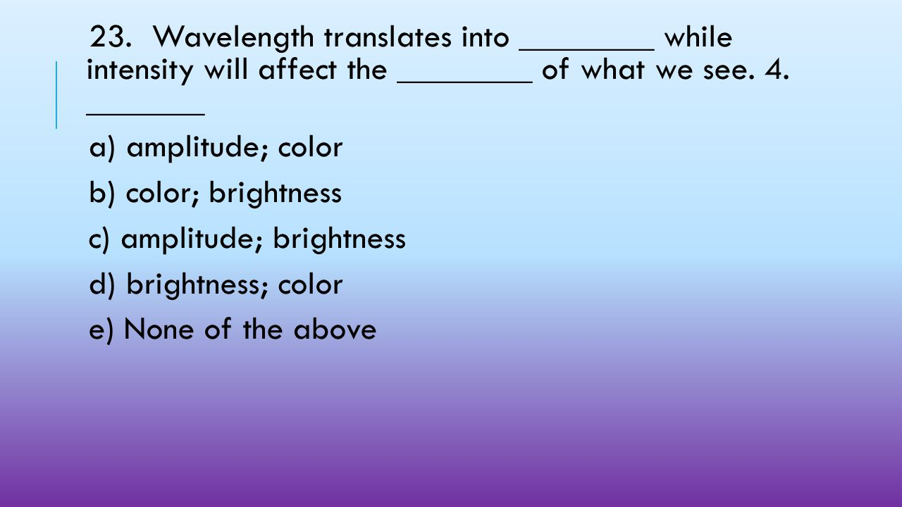 23. Wavelength translates into ________ while intensity will affect the ________ of what we see. 4. _______
