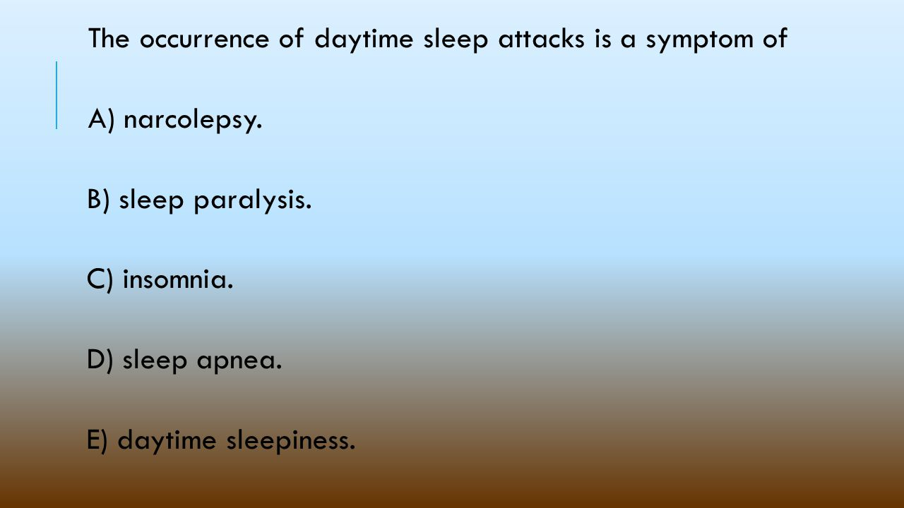 The occurrence of daytime sleep attacks is a symptom of