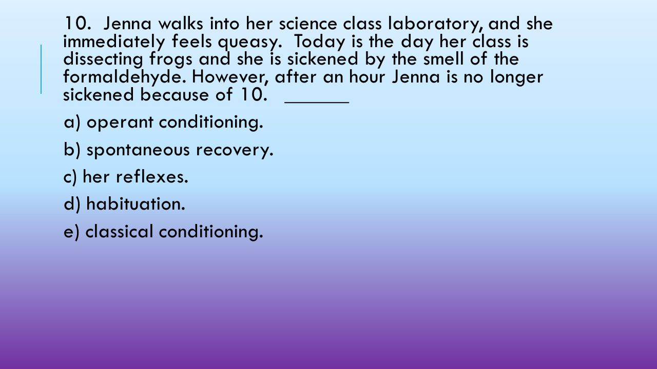 10. Jenna walks into her science class laboratory, and she immediately feels queasy. Today is the day her class is dissecting frogs and she is sickened by the smell of the formaldehyde. However, after an hour Jenna is no longer sickened because of 10. ______