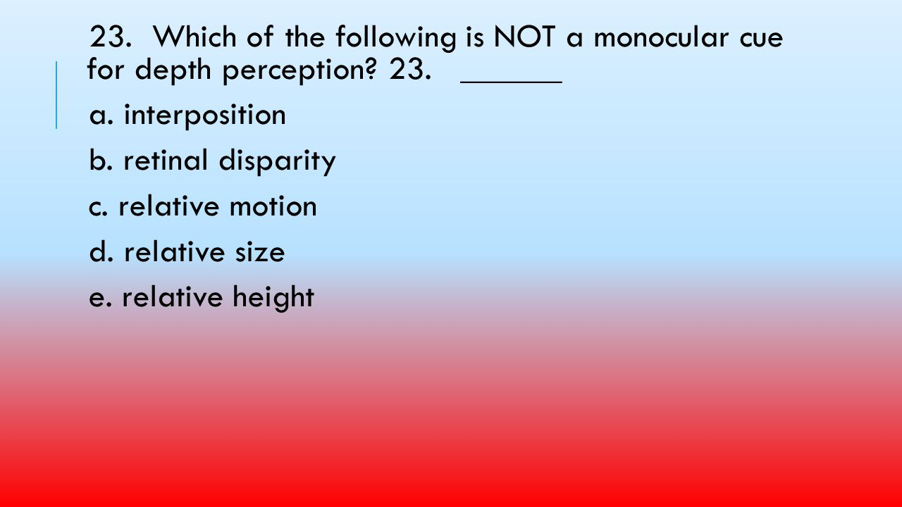 23. Which of the following is NOT a monocular cue for depth perception