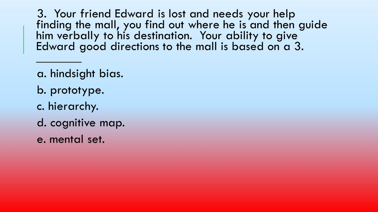 3. Your friend Edward is lost and needs your help finding the mall, you find out where he is and then guide him verbally to his destination. Your ability to give Edward good directions to the mall is based on a 3. _______