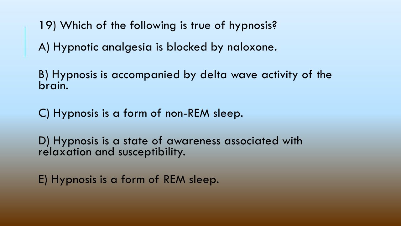 19) Which of the following is true of hypnosis