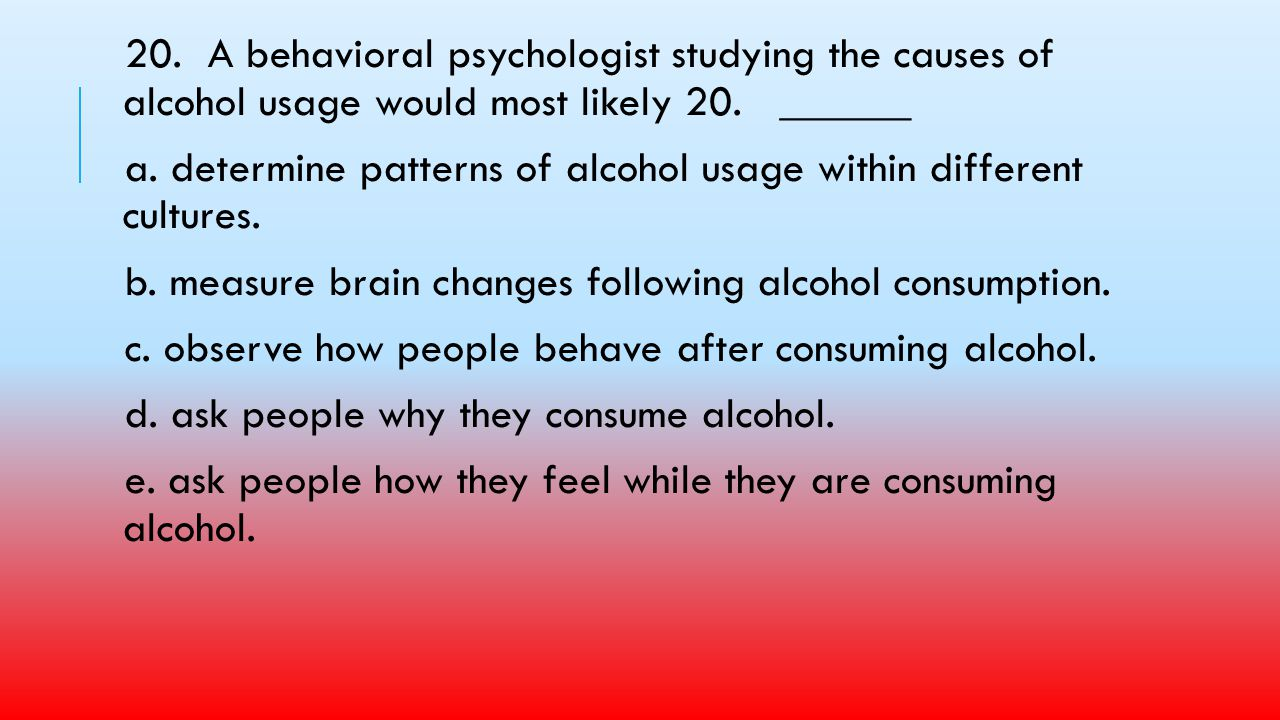 20. A behavioral psychologist studying the causes of alcohol usage would most likely 20. ______