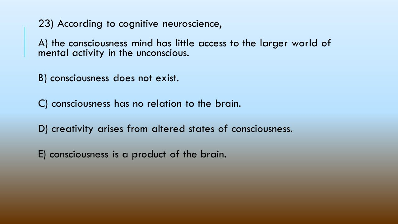 23) According to cognitive neuroscience, A) the consciousness mind has little access to the larger world of mental activity in the unconscious.