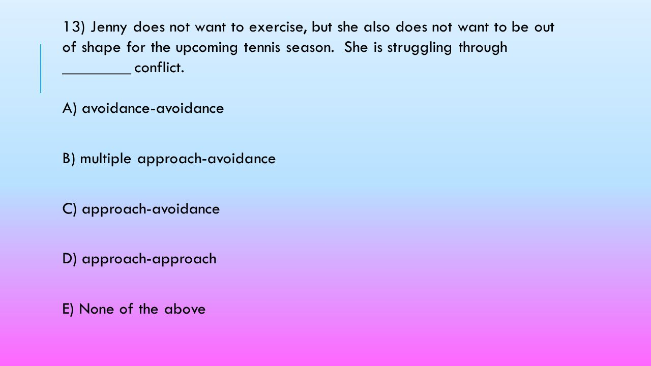 13) Jenny does not want to exercise, but she also does not want to be out of shape for the upcoming tennis season. She is struggling through ________ conflict. A) avoidance-avoidance