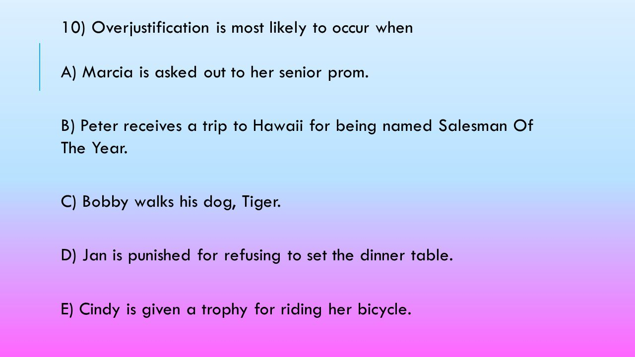 10) Overjustification is most likely to occur when A) Marcia is asked out to her senior prom.