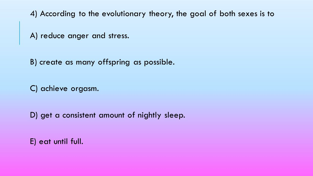 4) According to the evolutionary theory, the goal of both sexes is to A) reduce anger and stress.