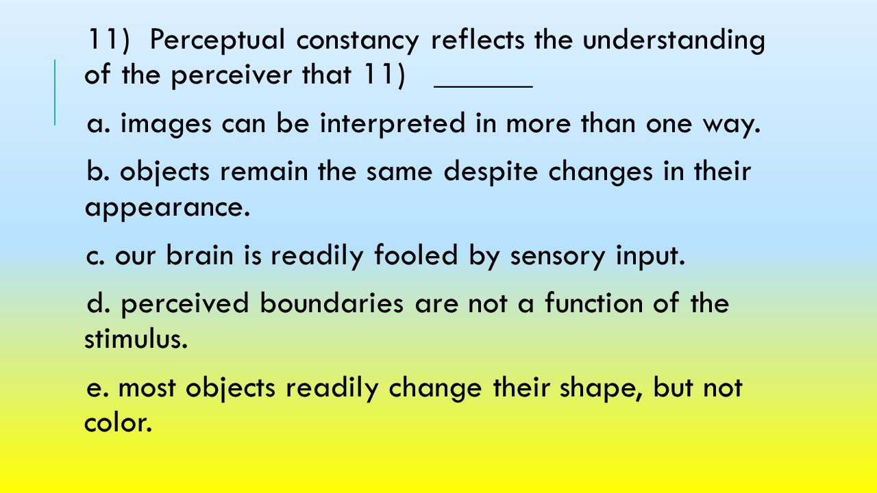 11) Perceptual constancy reflects the understanding of the perceiver that 11) ______