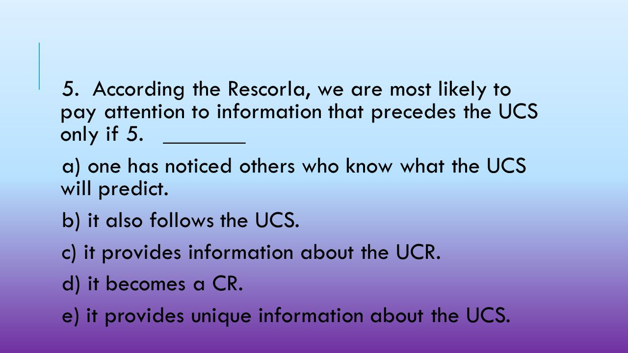 5. According the Rescorla, we are most likely to pay attention to information that precedes the UCS only if 5. _______.