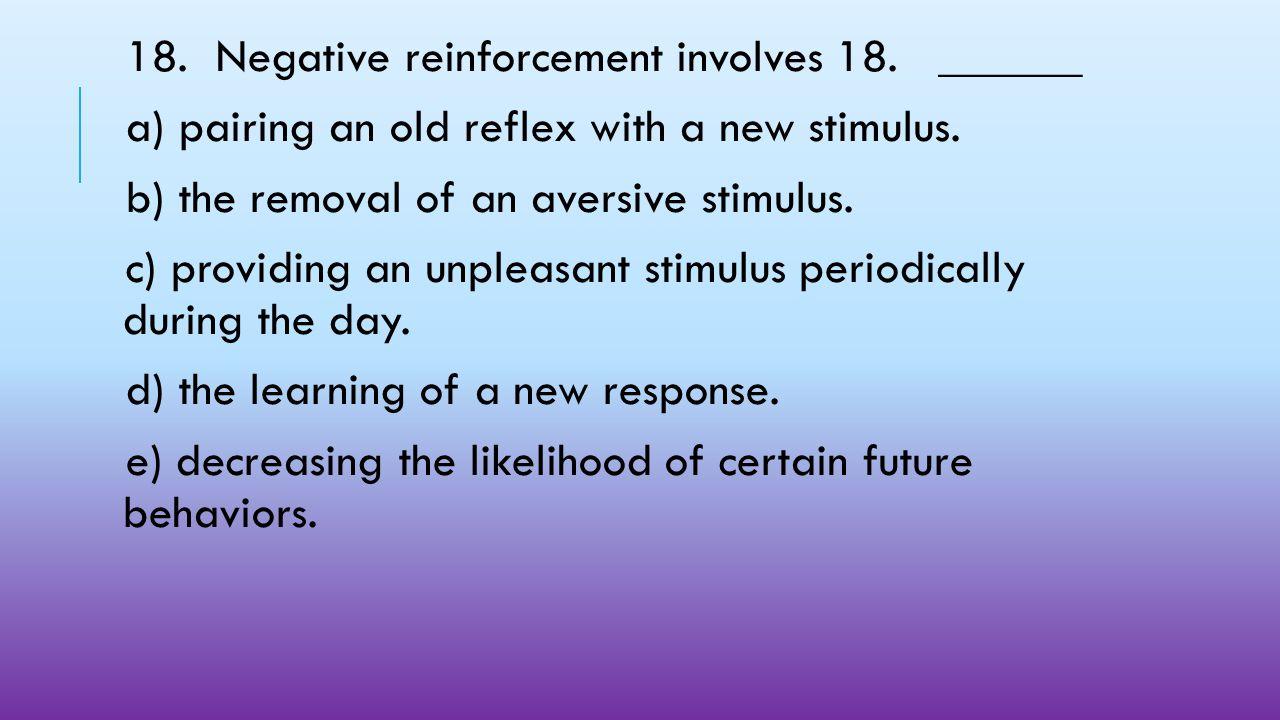 18. Negative reinforcement involves 18. ______