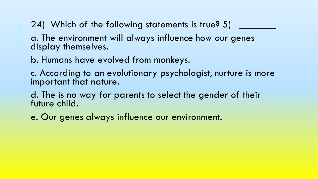 24) Which of the following statements is true 5) _______. a. The environment will always influence how our genes display themselves.