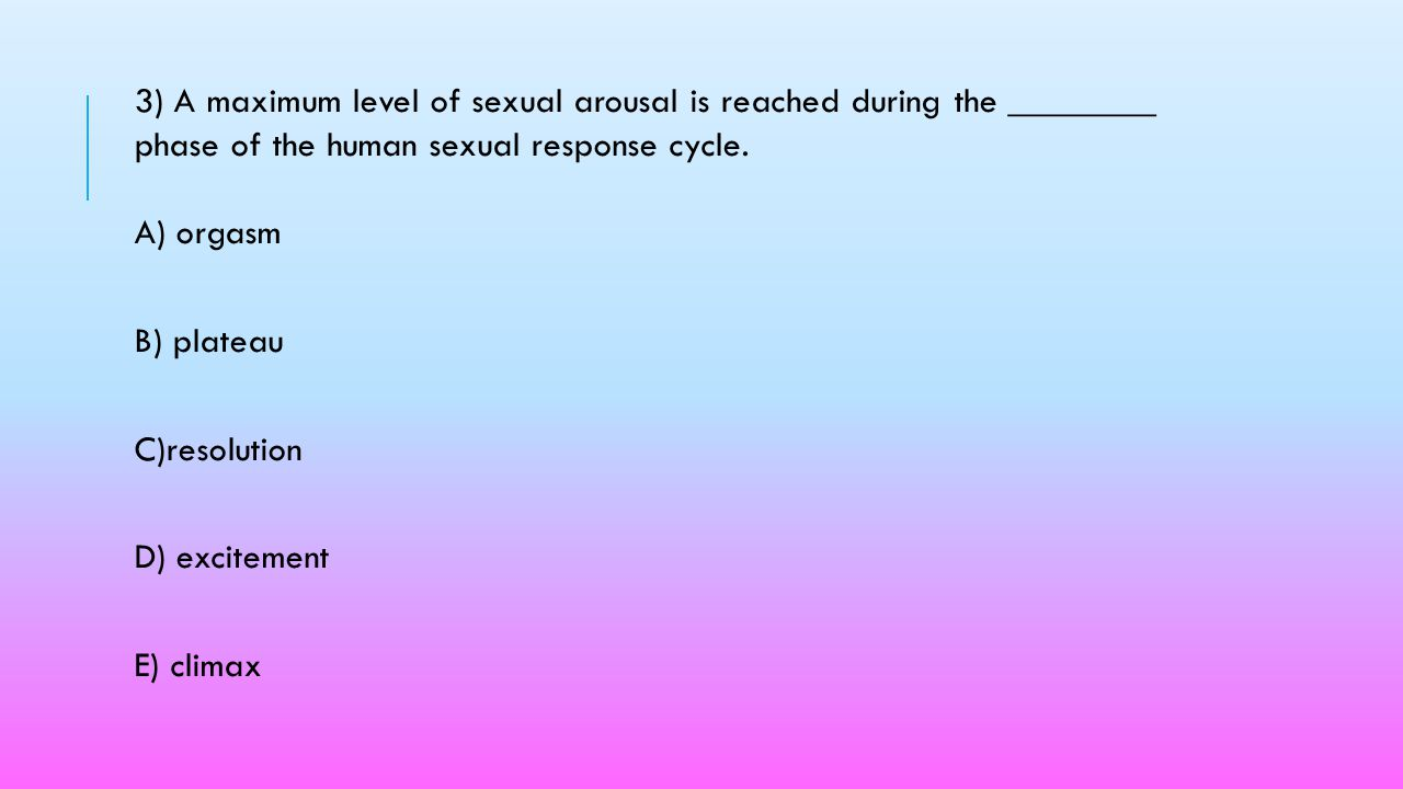 3) A maximum level of sexual arousal is reached during the ________ phase of the human sexual response cycle. A) orgasm