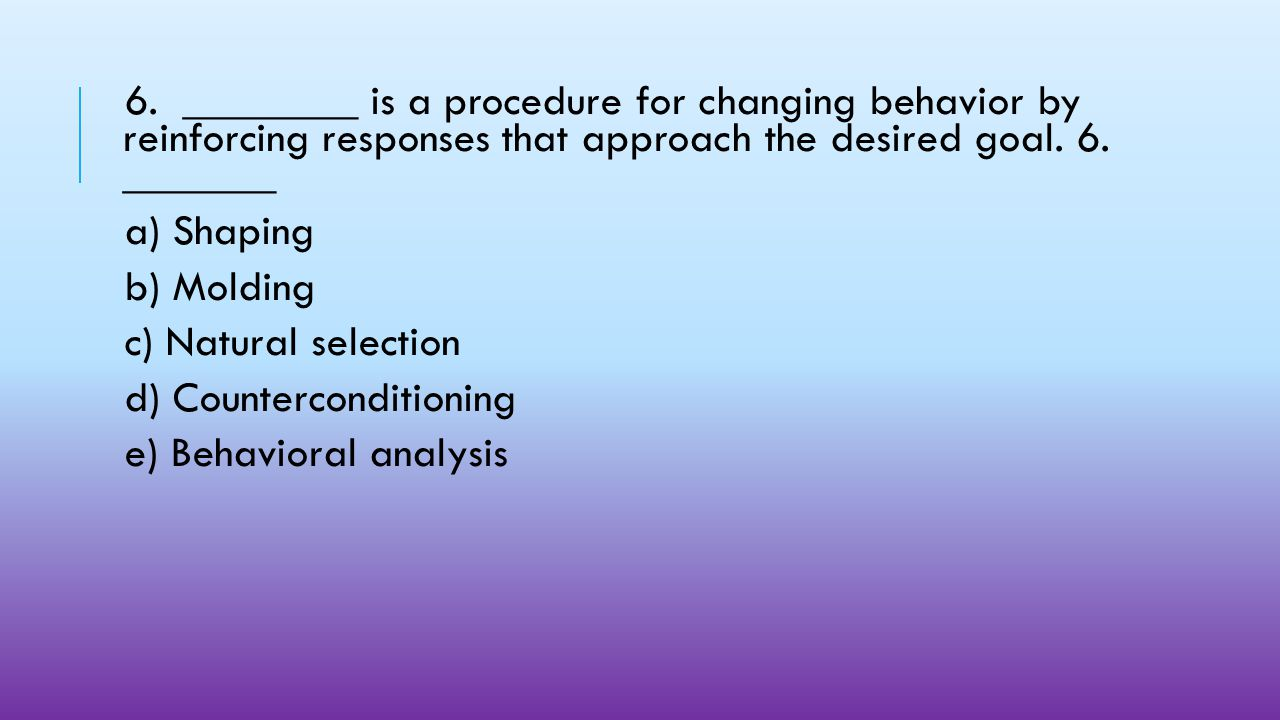 6. ________ is a procedure for changing behavior by reinforcing responses that approach the desired goal. 6. _______.